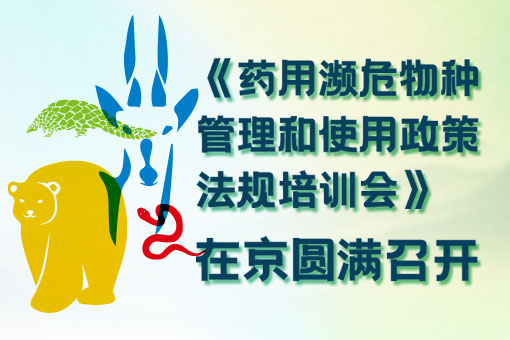《药用濒危物种管理和使用政策法规培训会》在京圆满召开